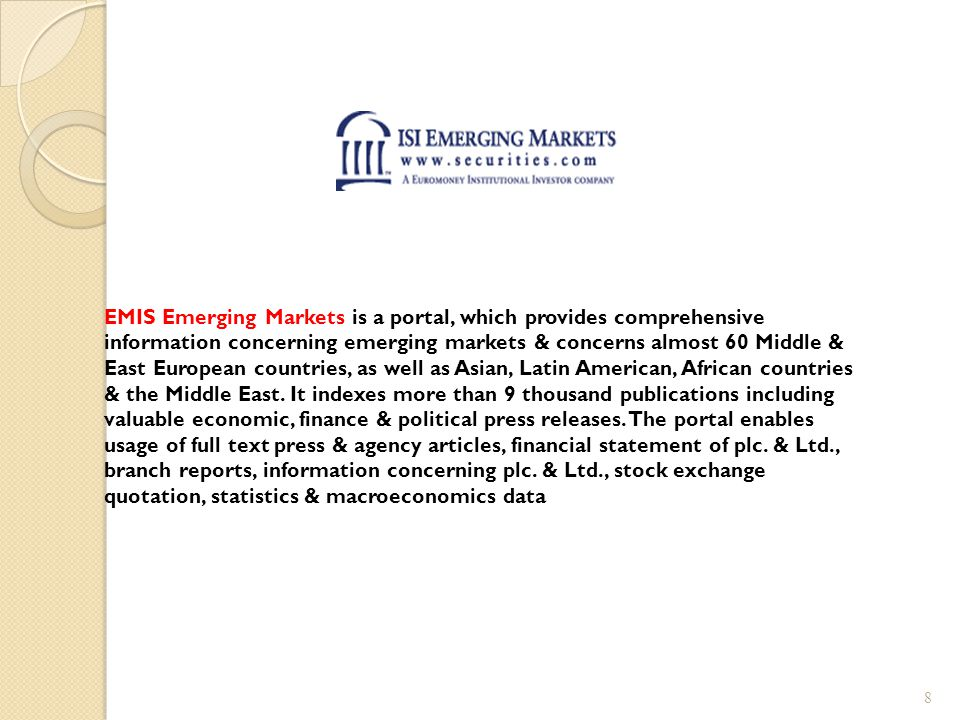 EMIS Emerging Markets is a portal, which provides comprehensive information concerning emerging markets & concerns almost 60 Middle & East European countries, as well as Asian, Latin American, African countries & the Middle East.
