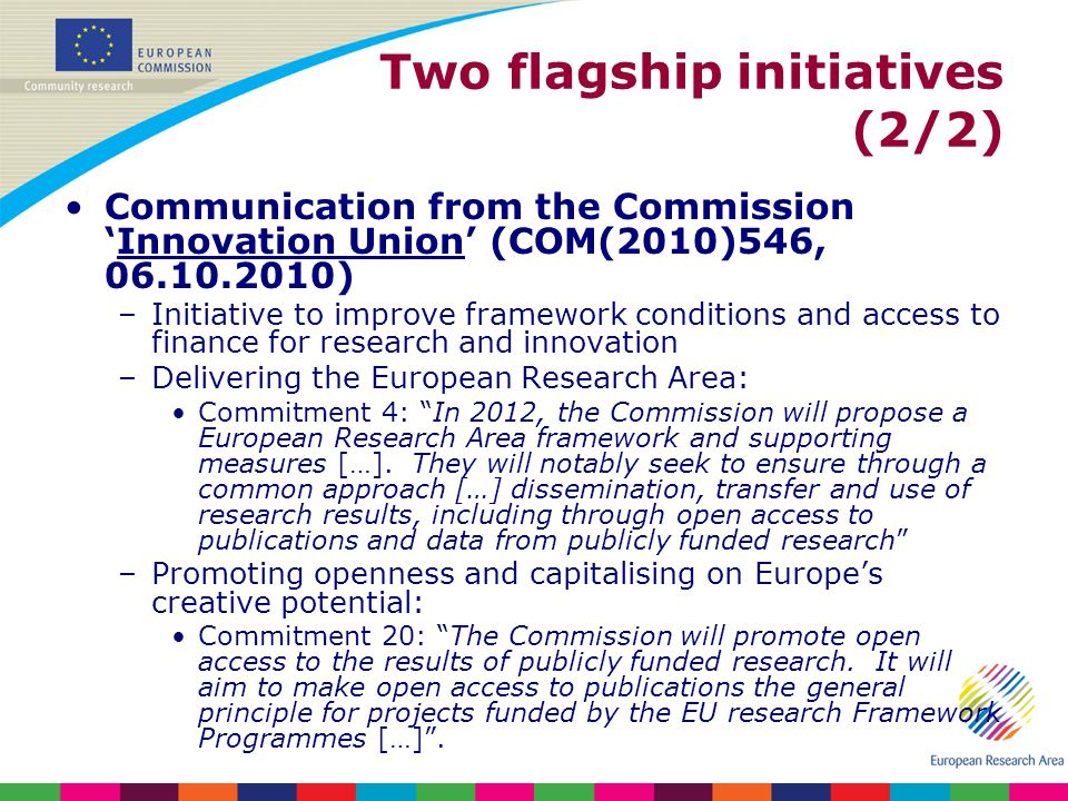 Two flagship initiatives (2/2) Communication from the CommissionInnovation Union (COM(2010)546, 06.10.2010) –Initiative to improve framework conditions and access to finance for research and innovation –Delivering the European Research Area: Commitment 4: In 2012, the Commission will propose a European Research Area framework and supporting measures […].