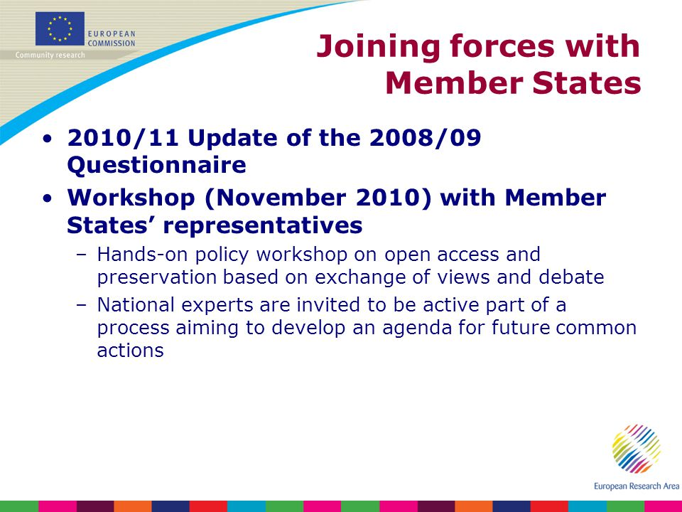Joining forces with Member States 2010/11 Update of the 2008/09 Questionnaire Workshop (November 2010) with Member States representatives –Hands-on policy workshop on open access and preservation based on exchange of views and debate –National experts are invited to be active part of a process aiming to develop an agenda for future common actions