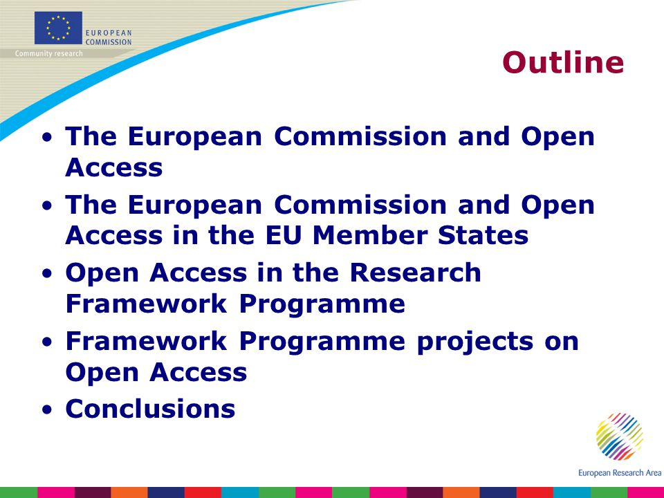Outline The European Commission and Open Access The European Commission and Open Access in the EU Member States Open Access in the Research Framework Programme Framework Programme projects on Open Access Conclusions
