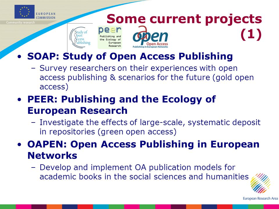 Some current projects (1) SOAP: Study of Open Access Publishing –Survey researchers on their experiences with open access publishing & scenarios for the future (gold open access) PEER: Publishing and the Ecology of European Research –Investigate the effects of large-scale, systematic deposit in repositories (green open access) OAPEN: Open Access Publishing in European Networks –Develop and implement OA publication models for academic books in the social sciences and humanities