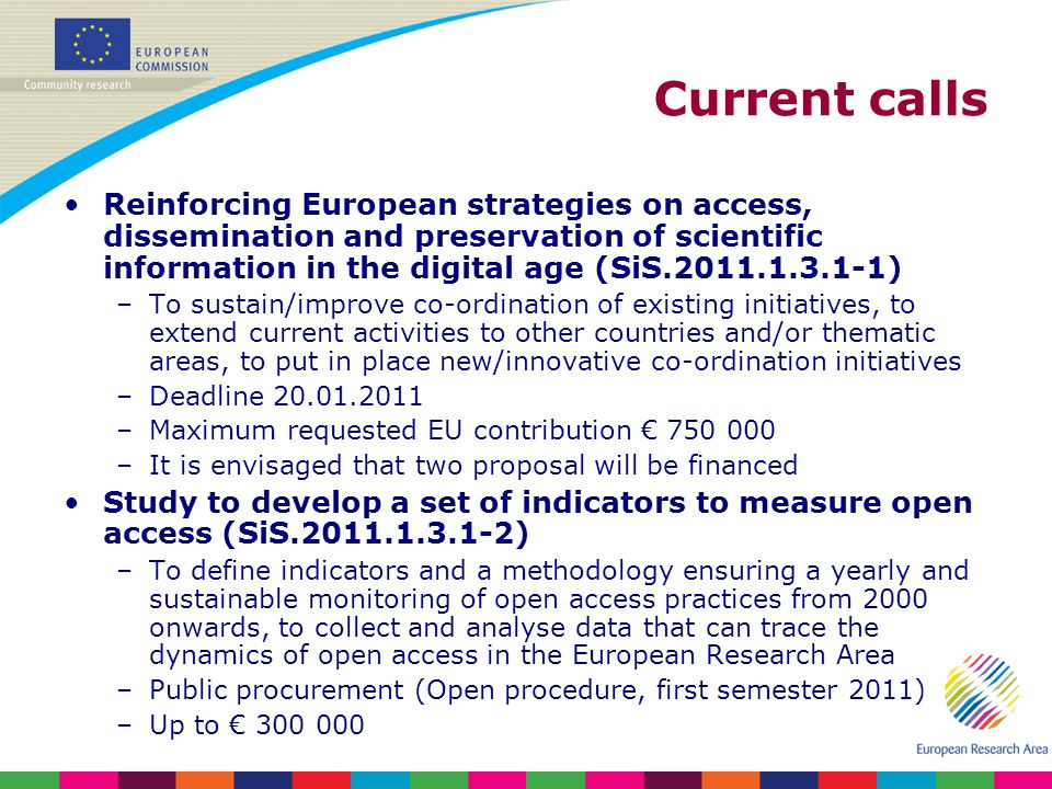Current calls Reinforcing European strategies on access, dissemination and preservation of scientific information in the digital age (SiS.2011.1.3.1-1) –To sustain/improve co-ordination of existing initiatives, to extend current activities to other countries and/or thematic areas, to put in place new/innovative co-ordination initiatives –Deadline 20.01.2011 –Maximum requested EU contribution 750 000 –It is envisaged that two proposal will be financed Study to develop a set of indicators to measure open access (SiS.2011.1.3.1-2) –To define indicators and a methodology ensuring a yearly and sustainable monitoring of open access practices from 2000 onwards, to collect and analyse data that can trace the dynamics of open access in the European Research Area –Public procurement (Open procedure, first semester 2011) –Up to 300 000