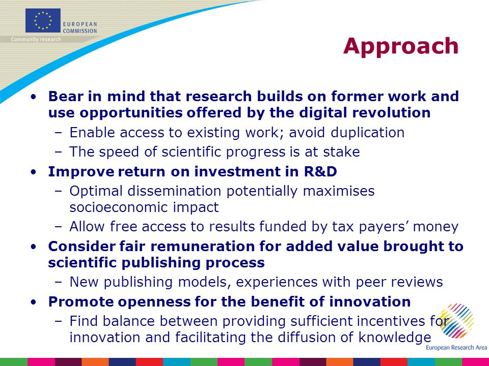 Approach Bear in mind that research builds on former work and use opportunities offered by the digital revolution –Enable access to existing work; avoid duplication –The speed of scientific progress is at stake Improve return on investment in R&D –Optimal dissemination potentially maximises socioeconomic impact –Allow free access to results funded by tax payers money Consider fair remuneration for added value brought to scientific publishing process –New publishing models, experiences with peer reviews Promote openness for the benefit of innovation –Find balance between providing sufficient incentives for innovation and facilitating the diffusion of knowledge