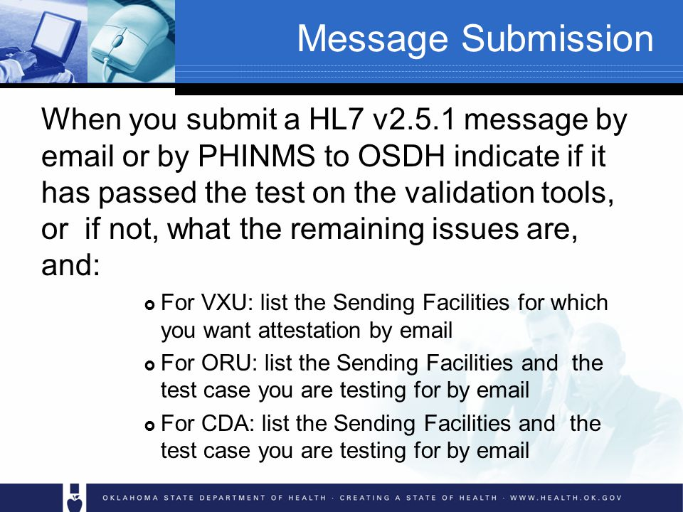 Message Submission When you submit a HL7 v2.5.1 message by email or by PHINMS to OSDH indicate if it has passed the test on the validation tools, or if not, what the remaining issues are, and: For VXU: list the Sending Facilities for which you want attestation by email For ORU: list the Sending Facilities and the test case you are testing for by email For CDA: list the Sending Facilities and the test case you are testing for by email