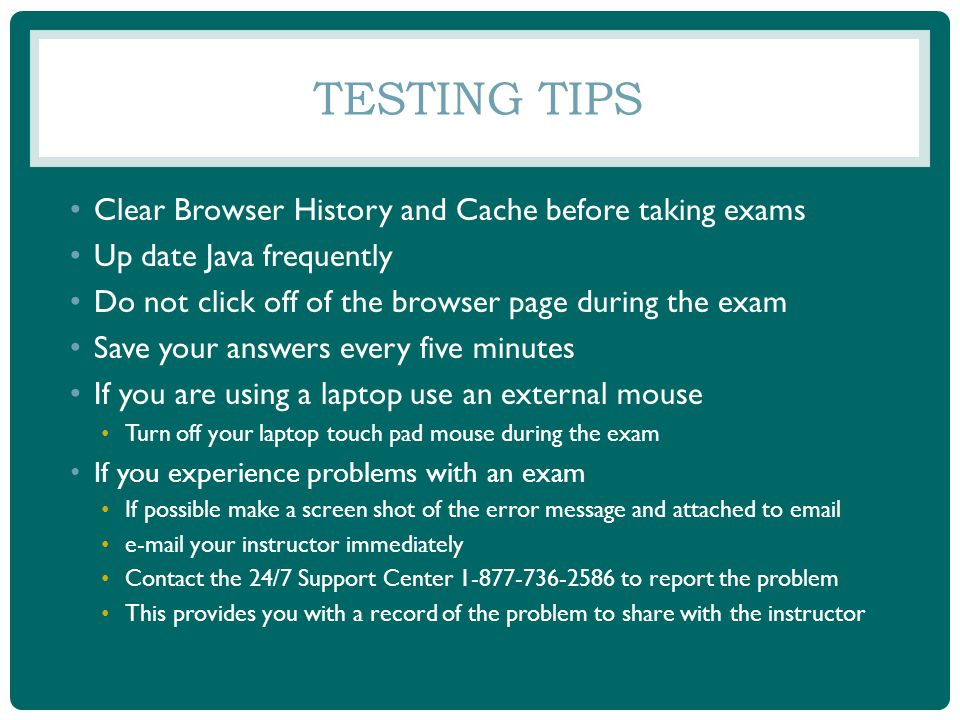 TESTING TIPS Clear Browser History and Cache before taking exams Up date Java frequently Do not click off of the browser page during the exam Save your answers every five minutes If you are using a laptop use an external mouse Turn off your laptop touch pad mouse during the exam If you experience problems with an exam If possible make a screen shot of the error message and attached to email e-mail your instructor immediately Contact the 24/7 Support Center 1-877-736-2586 to report the problem This provides you with a record of the problem to share with the instructor