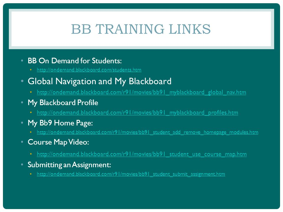 BB TRAINING LINKS BB On Demand for Students: http://ondemand.blackboard.com/students.htm Global Navigation and My Blackboard http://ondemand.blackboard.com/r91/movies/bb91_myblackboard_global_nav.htm My Blackboard Profile http://ondemand.blackboard.com/r91/movies/bb91_myblackboard_profiles.htm My Bb9 Home Page: http://ondemand.blackboard.com/r91/movies/bb91_student_add_remove_homepage_modules.htm Course Map Video: http://ondemand.blackboard.com/r91/movies/bb91_student_use_course_map.htm Submitting an Assignment: http://ondemand.blackboard.com/r91/movies/bb91_student_submit_assignment.htm