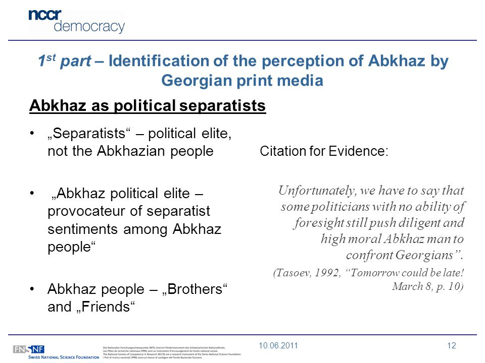10.06.201112 1 st part – Identification of the perception of Abkhaz by Georgian print media Abkhaz as political separatists Separatists – political elite, not the Abkhazian people Abkhaz political elite – provocateur of separatist sentiments among Abkhaz people Abkhaz people – Brothers and Friends Citation for Evidence: Unfortunately, we have to say that some politicians with no ability of foresight still push diligent and high moral Abkhaz man to confront Georgians.