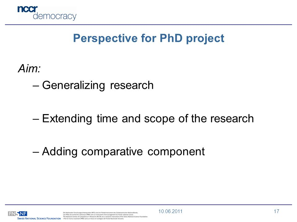 10.06.201117 Perspective for PhD project Aim: –Generalizing research –Extending time and scope of the research –Adding comparative component