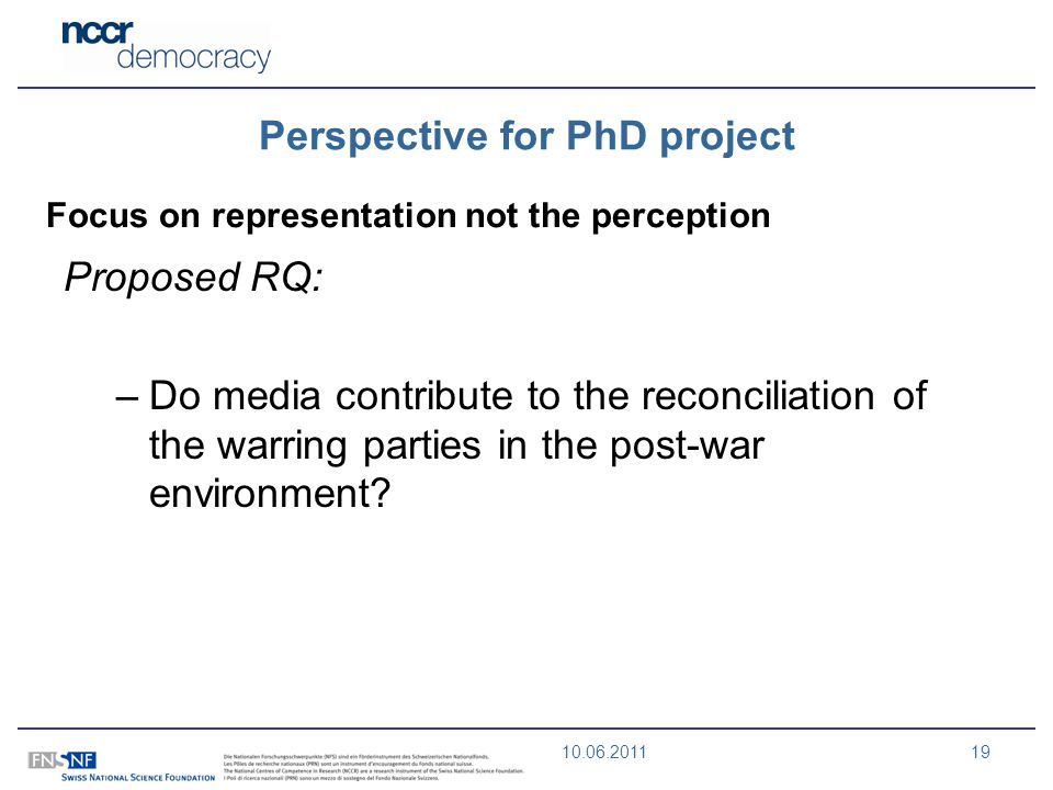 10.06.201119 Perspective for PhD project Focus on representation not the perception Proposed RQ: –Do media contribute to the reconciliation of the warring parties in the post-war environment?