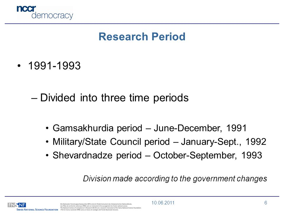 10.06.20116 Research Period 1991-1993 –Divided into three time periods Gamsakhurdia period – June-December, 1991 Military/State Council period – January-Sept., 1992 Shevardnadze period – October-September, 1993 Division made according to the government changes