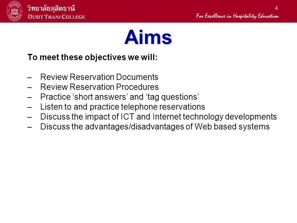 4 Aims To meet these objectives we will: –Review Reservation Documents –Review Reservation Procedures –Practice short answers and tag questions –Listen to and practice telephone reservations –Discuss the impact of ICT and Internet technology developments –Discuss the advantages/disadvantages of Web based systems