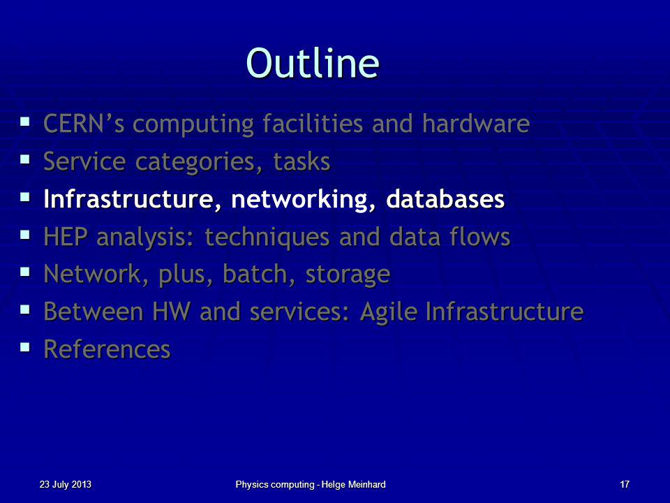 Outline CERNs computing facilities and hardware CERNs computing facilities and hardware Service categories, tasks Service categories, tasks Infrastructure,, databases Infrastructure, networking, databases HEP analysis: techniques and data flows HEP analysis: techniques and data flows Network, plus, batch, storage Network, plus, batch, storage Between HW and services: Agile Infrastructure Between HW and services: Agile Infrastructure References References 23 July 2013Physics computing - Helge Meinhard17