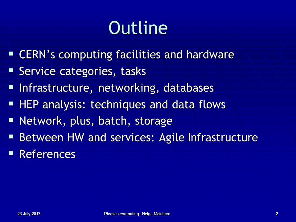 Outline CERNs computing facilities and hardware CERNs computing facilities and hardware Service categories, tasks Service categories, tasks Infrastructure, networking, databases Infrastructure, networking, databases HEP analysis: techniques and data flows HEP analysis: techniques and data flows Network, plus, batch, storage Network, plus, batch, storage Between HW and services: Agile Infrastructure Between HW and services: Agile Infrastructure References References 23 July 2013Physics computing - Helge Meinhard2