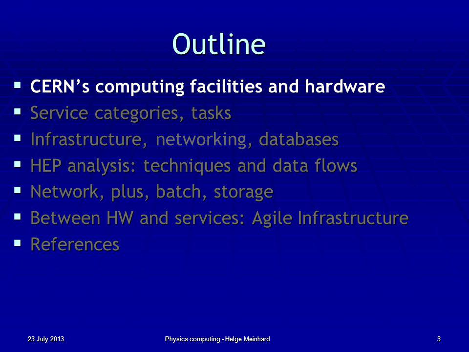 Outline CERNs computing facilities and hardware CERNs computing facilities and hardware Service categories, tasks Service categories, tasks Infrastructure,, databases Infrastructure, networking, databases HEP analysis: techniques and data flows HEP analysis: techniques and data flows Network, plus, batch, storage Network, plus, batch, storage Between HW and services: Agile Infrastructure Between HW and services: Agile Infrastructure References References 23 July 2013Physics computing - Helge Meinhard3