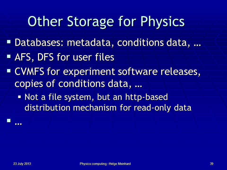 Other Storage for Physics Databases: metadata, conditions data, … Databases: metadata, conditions data, … AFS, DFS for user files AFS, DFS for user files CVMFS for experiment software releases, copies of conditions data, … CVMFS for experiment software releases, copies of conditions data, … Not a file system, but an http-based distribution mechanism for read-only data Not a file system, but an http-based distribution mechanism for read-only data … 23 July 2013Physics computing - Helge Meinhard39