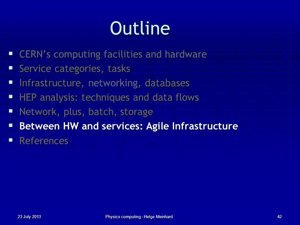 Outline CERNs computing facilities and hardware CERNs computing facilities and hardware Service categories, tasks Service categories, tasks Infrastructure,, databases Infrastructure, networking, databases HEP analysis: techniques and data flows HEP analysis: techniques and data flows Network, plus, batch, storage Network, plus, batch, storage Between HW and services: Agile Infrastructure Between HW and services: Agile Infrastructure References References 23 July 2013Physics computing - Helge Meinhard42