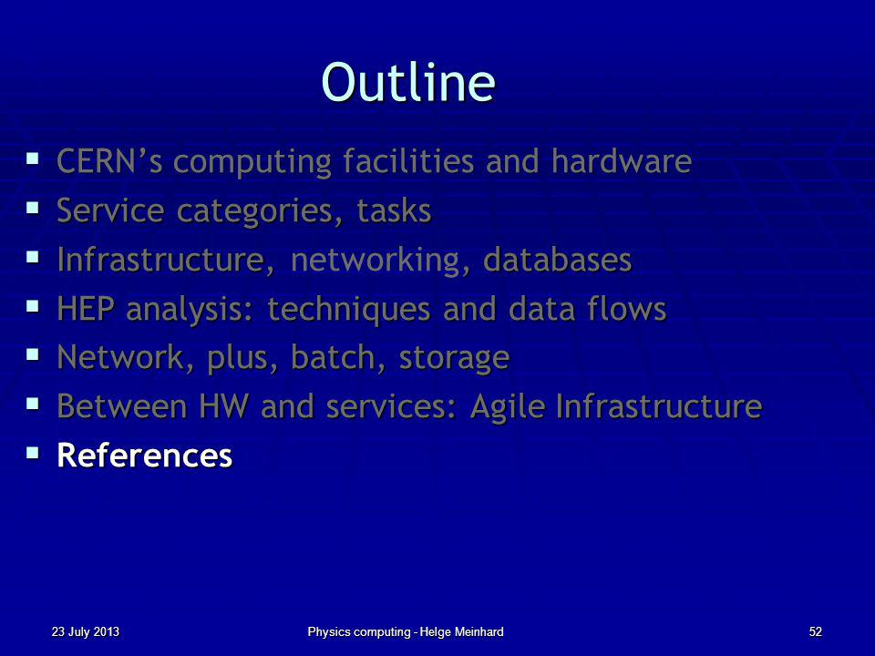 Outline CERNs computing facilities and hardware CERNs computing facilities and hardware Service categories, tasks Service categories, tasks Infrastructure,, databases Infrastructure, networking, databases HEP analysis: techniques and data flows HEP analysis: techniques and data flows Network, plus, batch, storage Network, plus, batch, storage Between HW and services: Agile Infrastructure Between HW and services: Agile Infrastructure References References 23 July 2013Physics computing - Helge Meinhard52