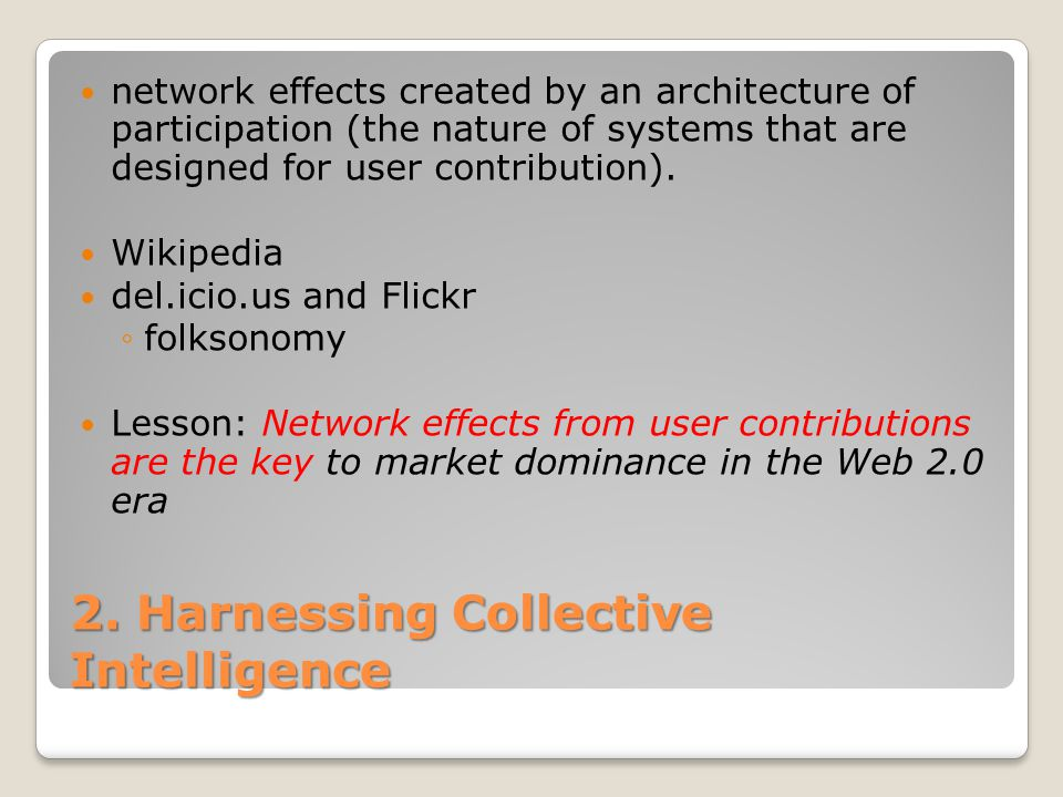 2. Harnessing Collective Intelligence network effects created by an architecture of participation (the nature of systems that are designed for user co