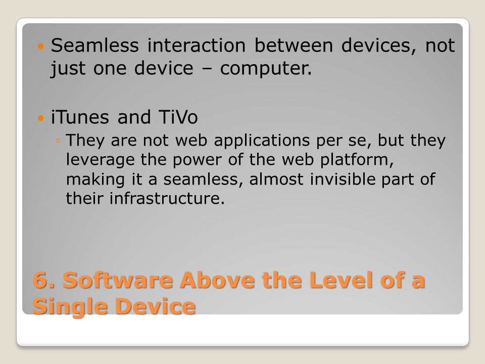 6. Software Above the Level of a Single Device Seamless interaction between devices, not just one device – computer. iTunes and TiVo They are not web