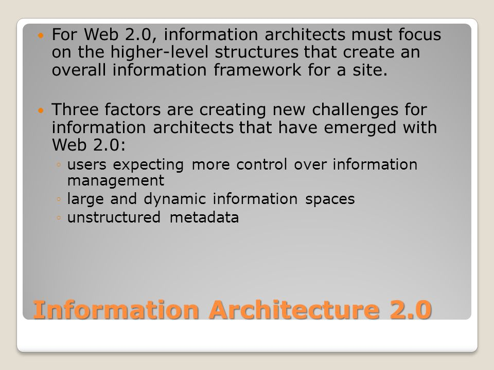 Information Architecture 2.0 For Web 2.0, information architects must focus on the higher-level structures that create an overall information framework for a site.
