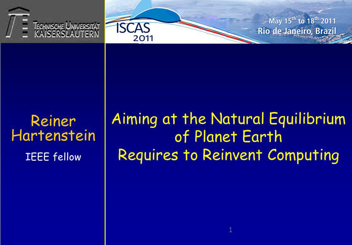 Aiming at the Natural Equilibrium of Planet Earth Requires to Reinvent Computing Reiner Hartenstein IEEE fellow 1 (ISCAS-2011)
