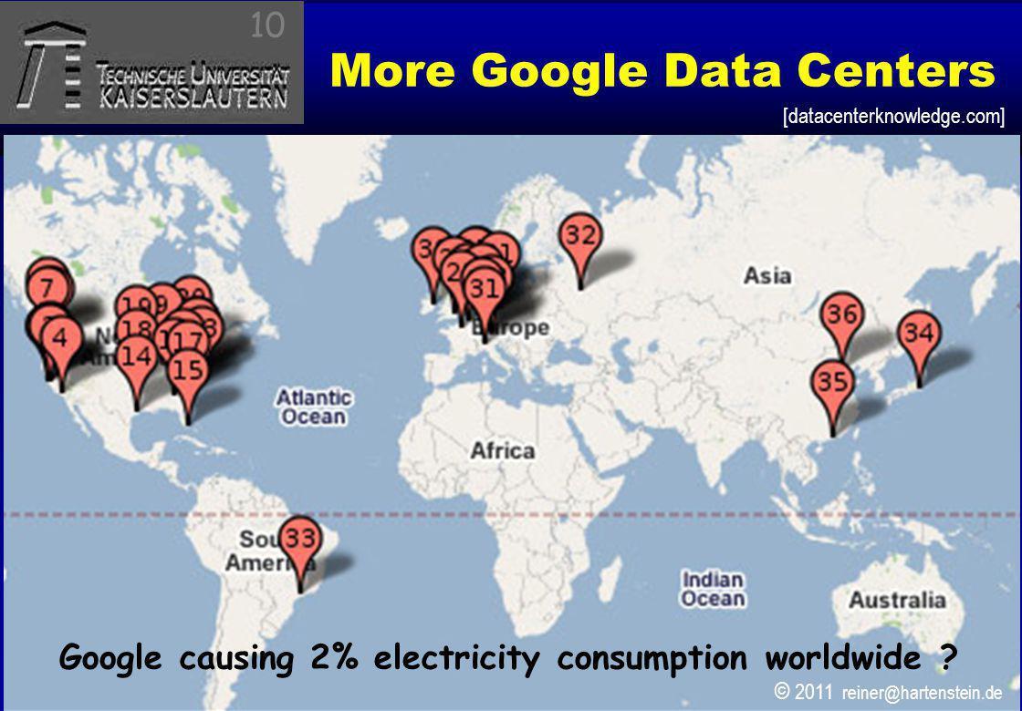© 2010, reiner@hartenstein.de http://hartenstein.de TU Kaiserslautern 2011, More Google Data Centers 10 Google causing 2% electricity consumption worl