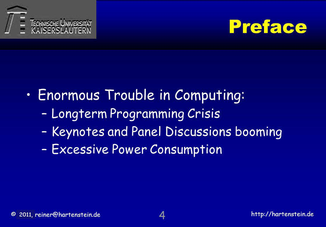 © 2010, reiner@hartenstein.de http://hartenstein.de TU Kaiserslautern 2011, Preface Enormous Trouble in Computing: –Longterm Programming Crisis –Keynotes and Panel Discussions booming –Excessive Power Consumption 4