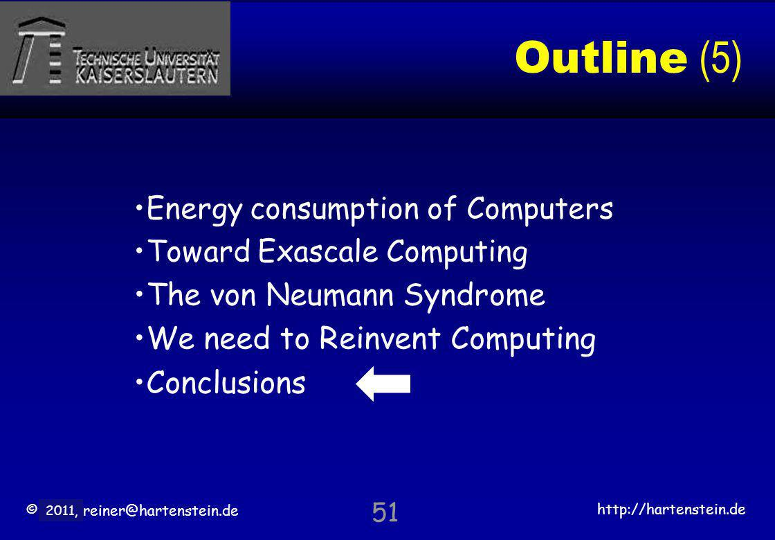 © 2010, reiner@hartenstein.de http://hartenstein.de TU Kaiserslautern 2011, Outline (5) Energy consumption of Computers Toward Exascale Computing The von Neumann Syndrome We need to Reinvent Computing Conclusions 51