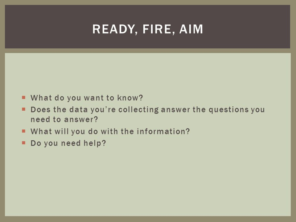 What do you want to know.Does the data youre collecting answer the questions you need to answer.