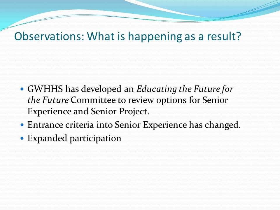 Observations: What is happening as a result? GWHHS has developed an Educating the Future for the Future Committee to review options for Senior Experie