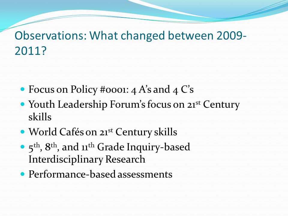 Observations: What changed between 2009- 2011? Focus on Policy #0001: 4 As and 4 Cs Youth Leadership Forums focus on 21 st Century skills World Cafés
