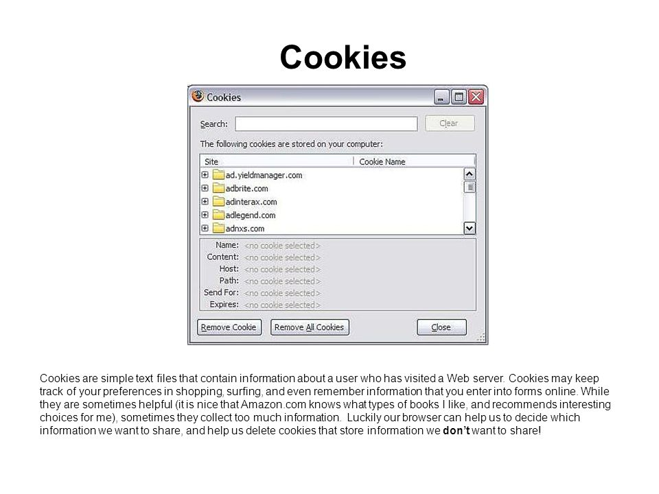 Cookies Cookies are simple text files that contain information about a user who has visited a Web server. Cookies may keep track of your preferences i