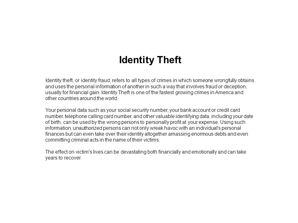 Identity Theft Identity theft, or identity fraud, refers to all types of crimes in which someone wrongfully obtains and uses the personal information