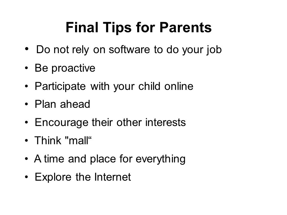 Final Tips for Parents Do not rely on software to do your job Be proactive Participate with your child online Plan ahead Encourage their other interes