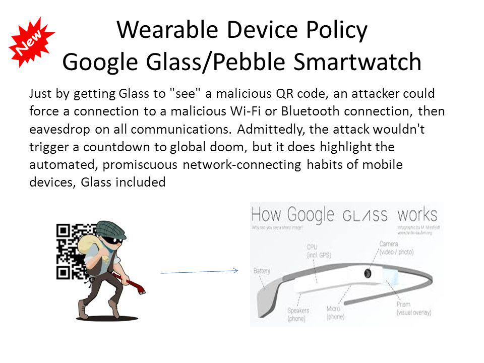 Wearable Device Policy Google Glass/Pebble Smartwatch Just by getting Glass to see a malicious QR code, an attacker could force a connection to a malicious Wi-Fi or Bluetooth connection, then eavesdrop on all communications.