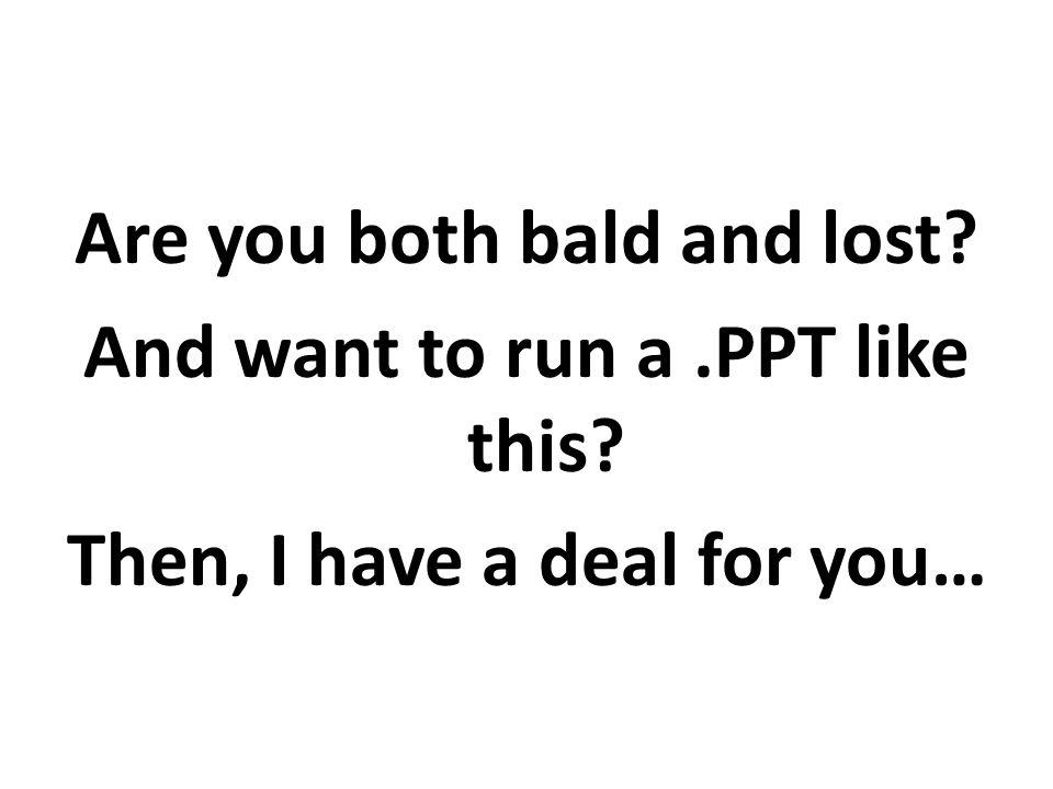 Are you both bald and lost? And want to run a.PPT like this? Then, I have a deal for you…