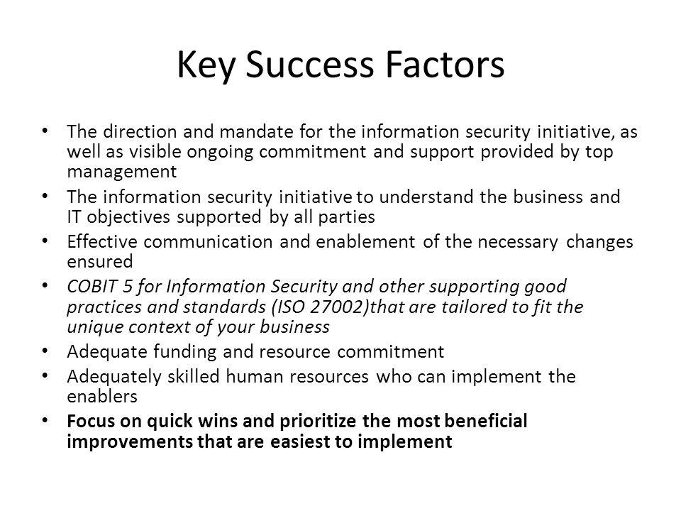 Key Success Factors The direction and mandate for the information security initiative, as well as visible ongoing commitment and support provided by top management The information security initiative to understand the business and IT objectives supported by all parties Effective communication and enablement of the necessary changes ensured COBIT 5 for Information Security and other supporting good practices and standards (ISO 27002)that are tailored to fit the unique context of your business Adequate funding and resource commitment Adequately skilled human resources who can implement the enablers Focus on quick wins and prioritize the most beneficial improvements that are easiest to implement