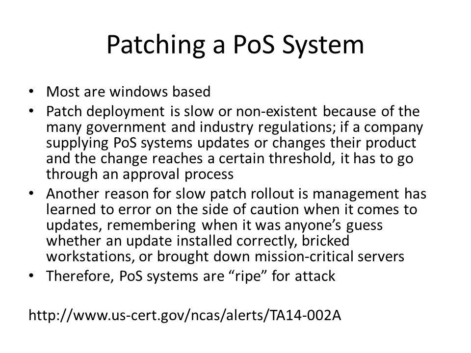 Patching a PoS System Most are windows based Patch deployment is slow or non-existent because of the many government and industry regulations; if a co