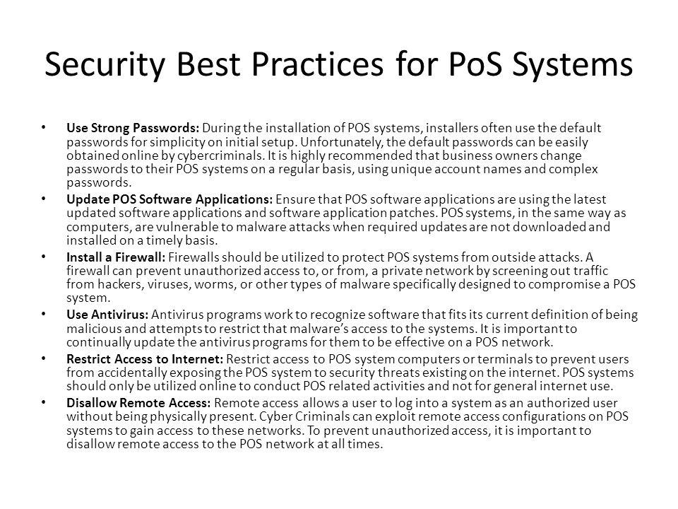 Security Best Practices for PoS Systems Use Strong Passwords: During the installation of POS systems, installers often use the default passwords for simplicity on initial setup.