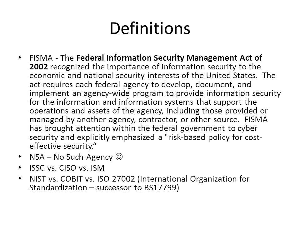 Definitions FISMA - The Federal Information Security Management Act of 2002 recognized the importance of information security to the economic and national security interests of the United States.