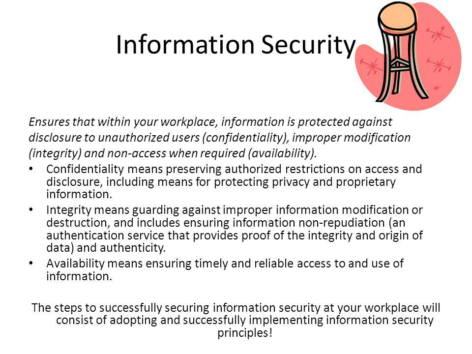 Information Security Ensures that within your workplace, information is protected against disclosure to unauthorized users (confidentiality), improper modification (integrity) and non-access when required (availability).