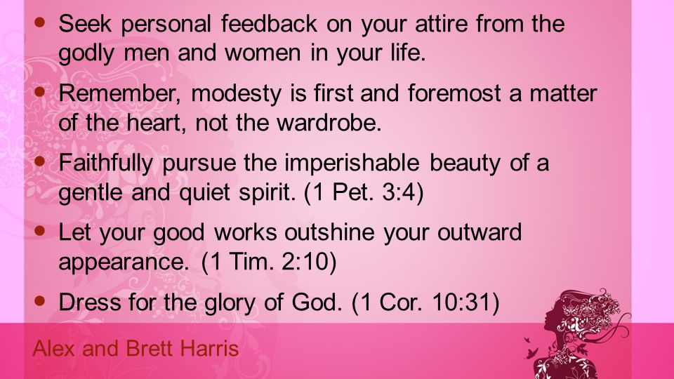 Seek personal feedback on your attire from the godly men and women in your life. Remember, modesty is first and foremost a matter of the heart, not th