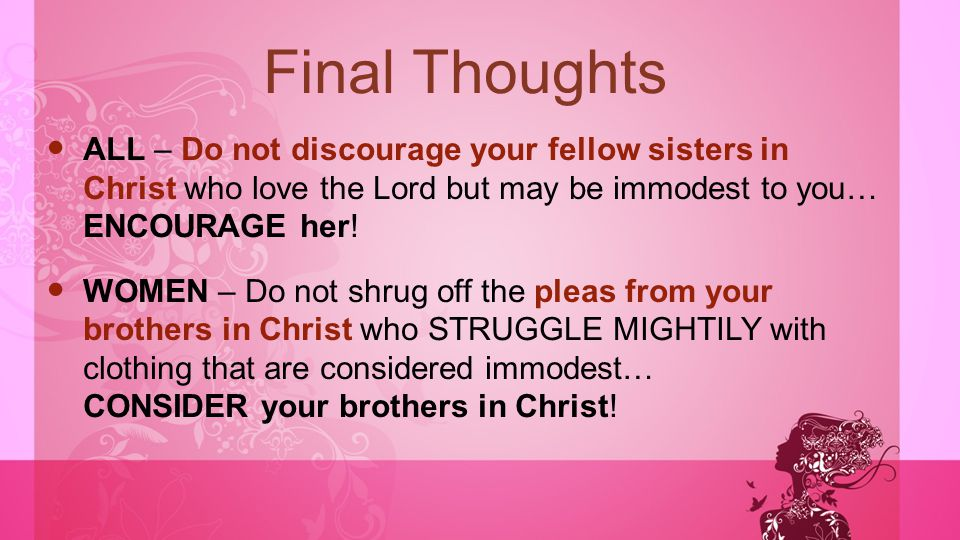 Final Thoughts ALL – Do not discourage your fellow sisters in Christ who love the Lord but may be immodest to you… ENCOURAGE her! WOMEN – Do not shrug