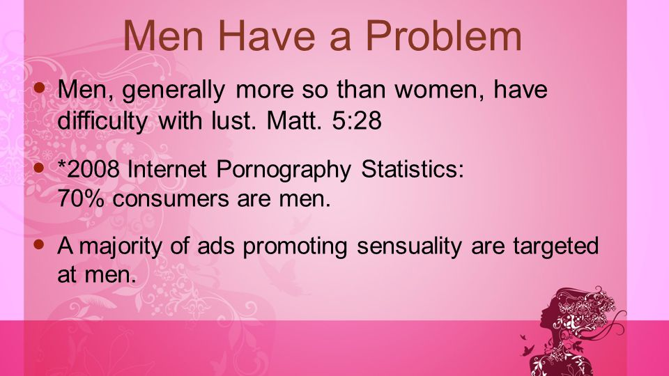 Men Have a Problem Men, generally more so than women, have difficulty with lust. Matt. 5:28 *2008 Internet Pornography Statistics: 70% consumers are m