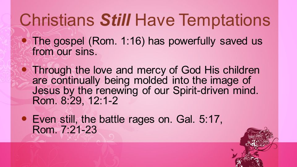 Christians Still Have Temptations The gospel (Rom. 1:16) has powerfully saved us from our sins. Through the love and mercy of God His children are con