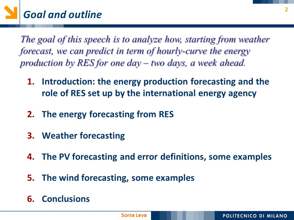 3 Sonia Leva 1.Introduction: the energy production forecasting and the role of RES in the world and in Italy 2.The energy forecasting from RES 3.Weather forecasting 4.The PV forecasting and error definition, some examples 5.The wind forecasting, some examples 6.Conclusions