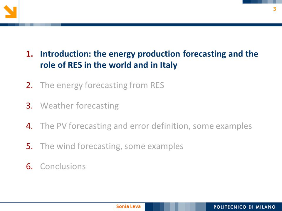 3 Sonia Leva 1.Introduction: the energy production forecasting and the role of RES in the world and in Italy 2.The energy forecasting from RES 3.Weath