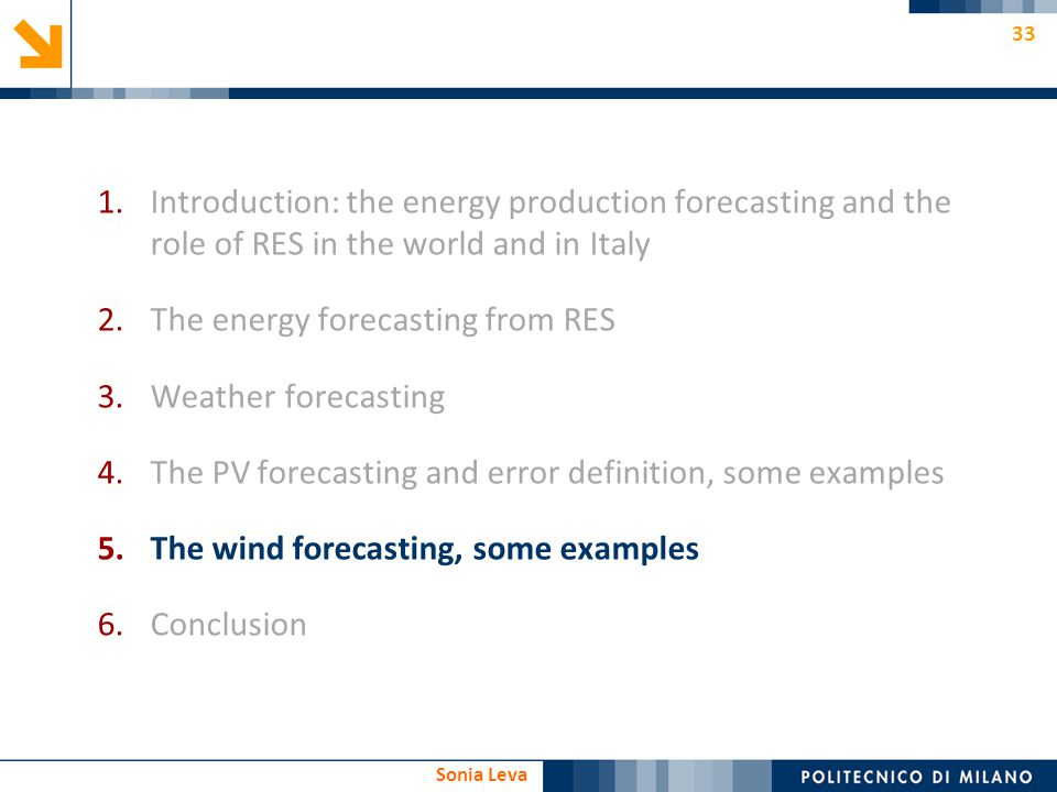 33 Sonia Leva 1.Introduction: the energy production forecasting and the role of RES in the world and in Italy 2.The energy forecasting from RES 3.Weat