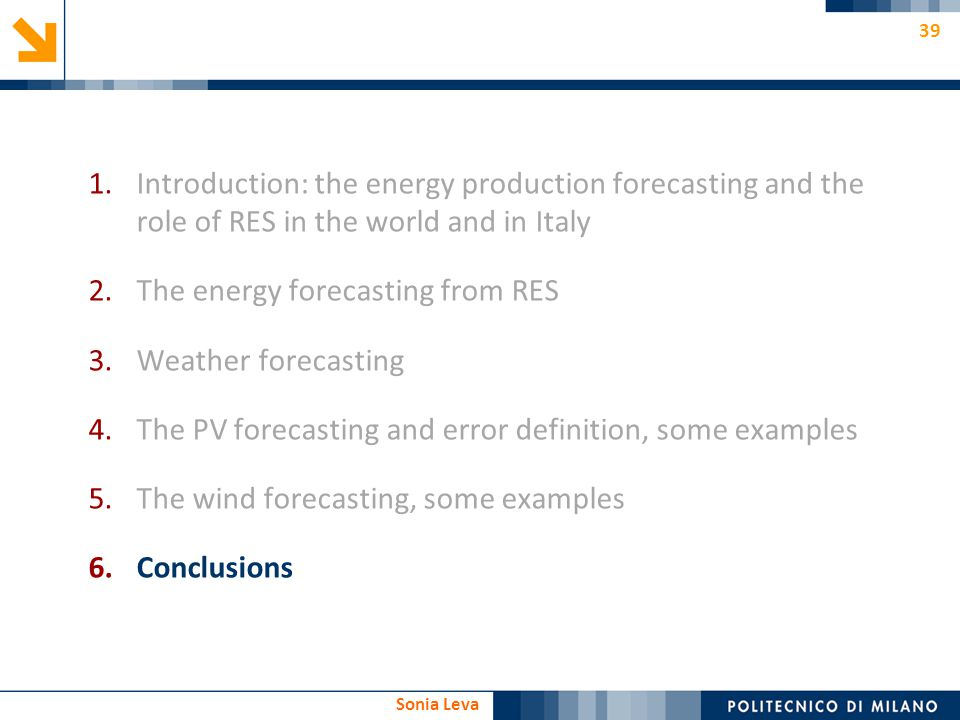 39 Sonia Leva 1.Introduction: the energy production forecasting and the role of RES in the world and in Italy 2.The energy forecasting from RES 3.Weat