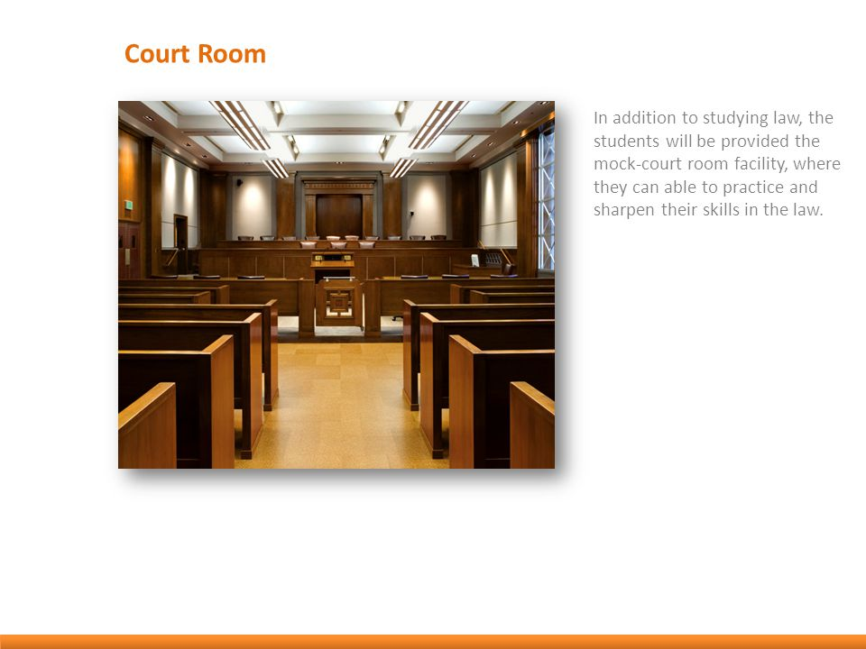 Court Room In addition to studying law, the students will be provided the mock-court room facility, where they can able to practice and sharpen their skills in the law.